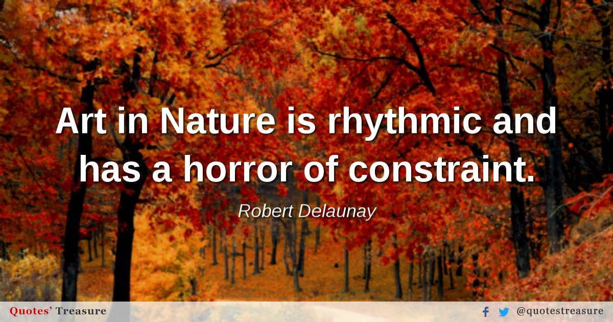 Art in Nature is rhythmic and has a horror of constraint.