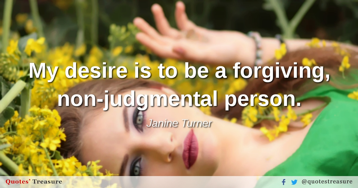 My desire is to be a forgiving, non-judgmental person.