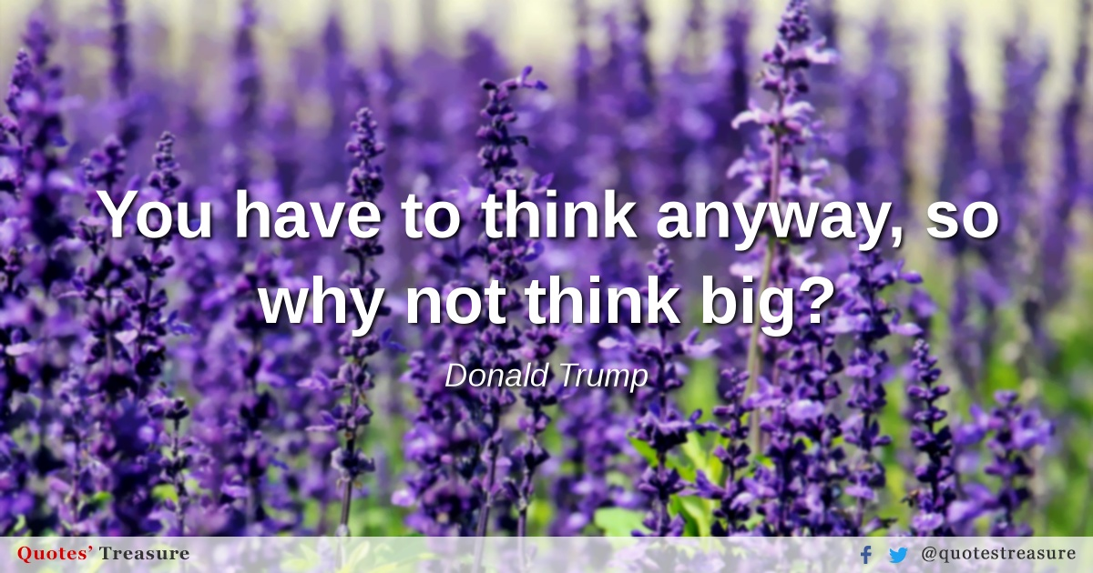 You have to think anyway, so why not think big?