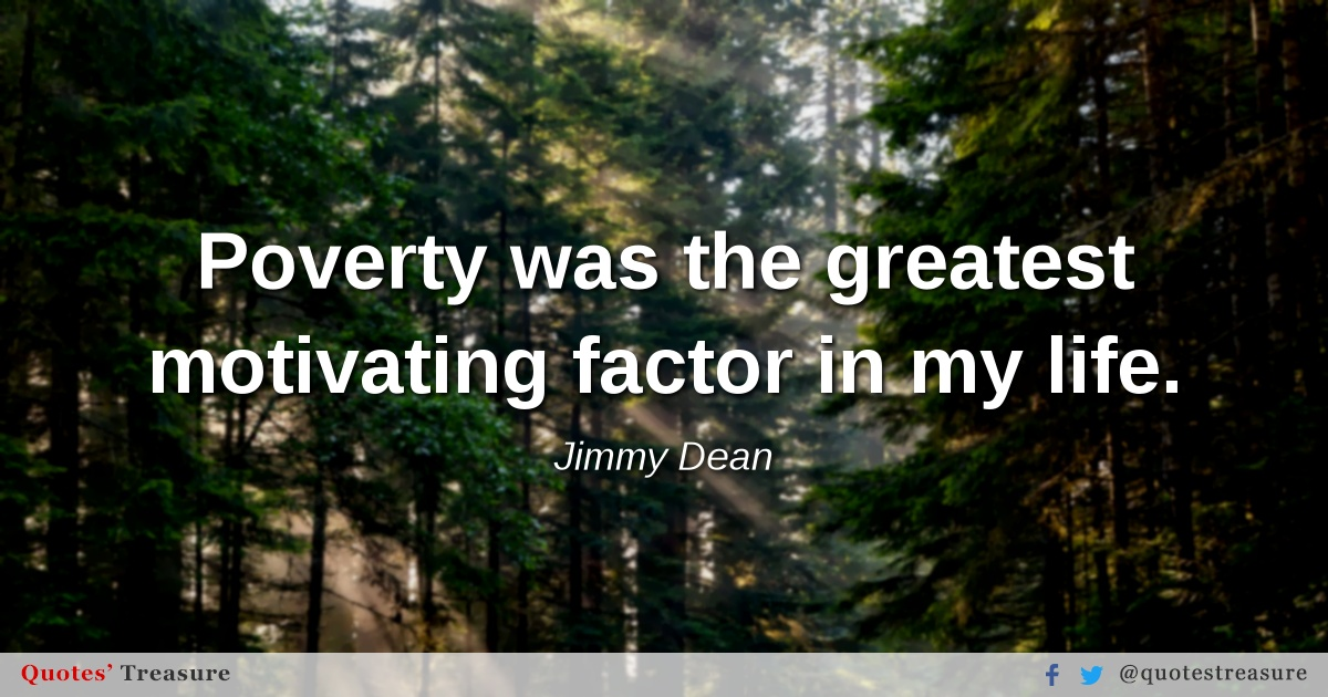 Poverty was the greatest motivating factor in my life.