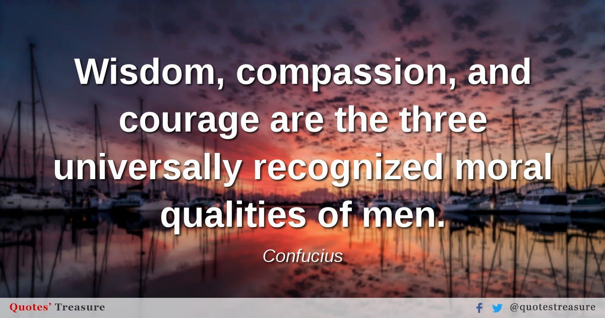 Wisdom, compassion, and courage are the three universally recognized moral qualities of men.