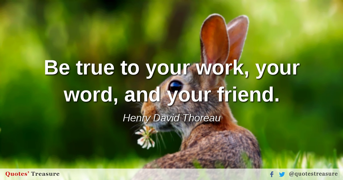 Be true to your work, your word, and your friend.