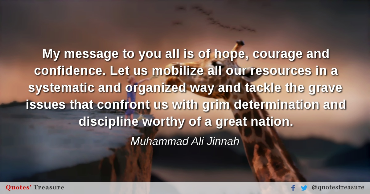 My message to you all is of hope, courage and confidence. Let us mobilize all our resources in a systematic and organized way and tackle the grave issues that confront us with grim determination and discipline worthy of a great nation.