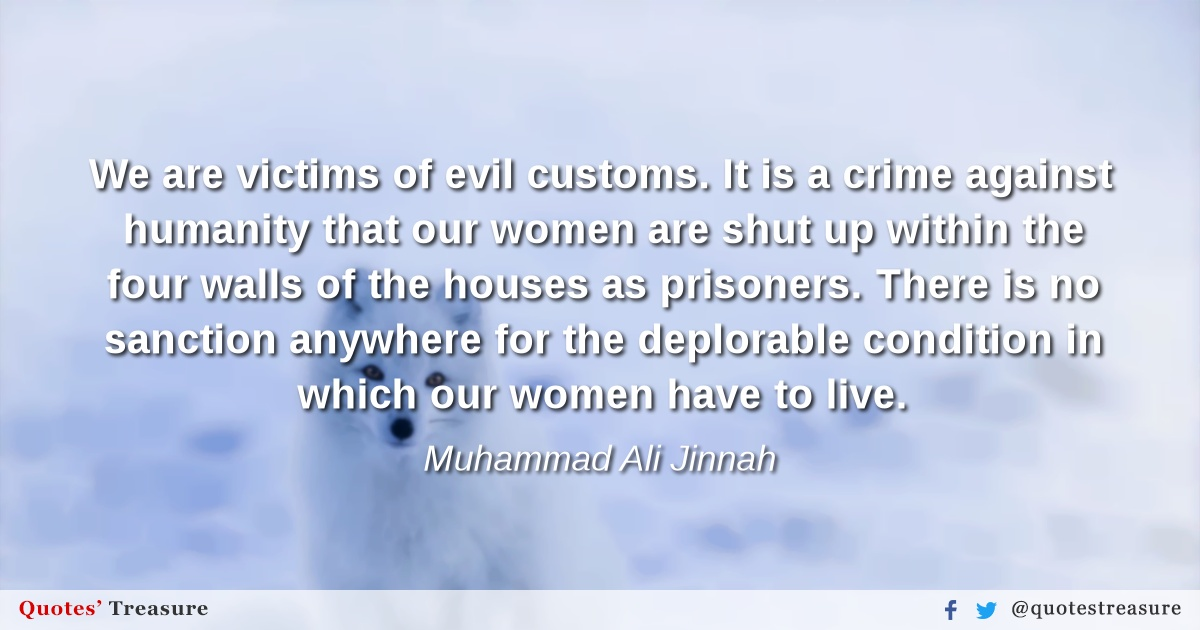 We are victims of evil customs. It is a crime against humanity that our women are shut up within the four walls of the houses as prisoners. There is no sanction anywhere for the deplorable condition in which our women have to live.