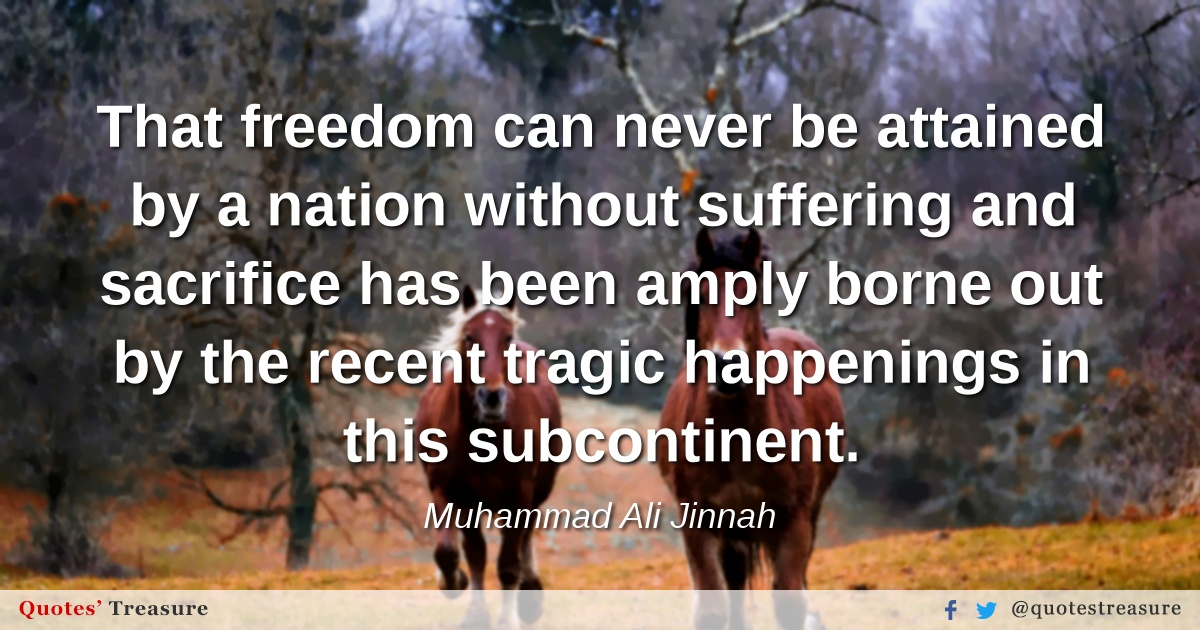 That freedom can never be attained by a nation without suffering and sacrifice has been amply borne out by the recent tragic happenings in this subcontinent.
