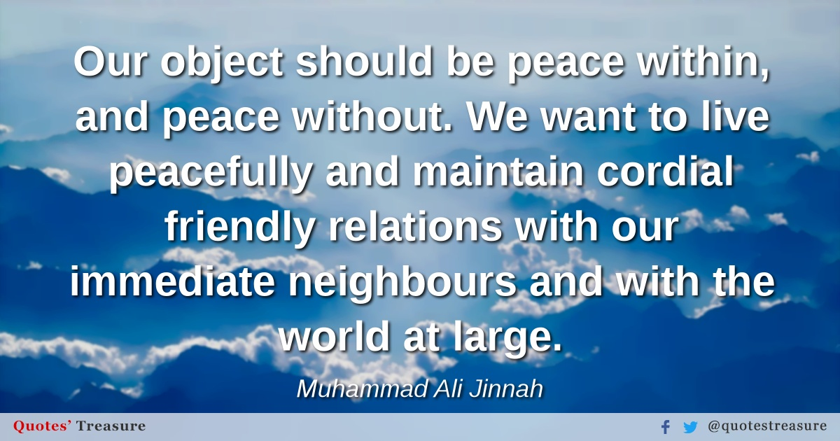 Our object should be peace within, and peace without. We want to live peacefully and maintain cordial friendly relations with our immediate neighbours and with the world at large.