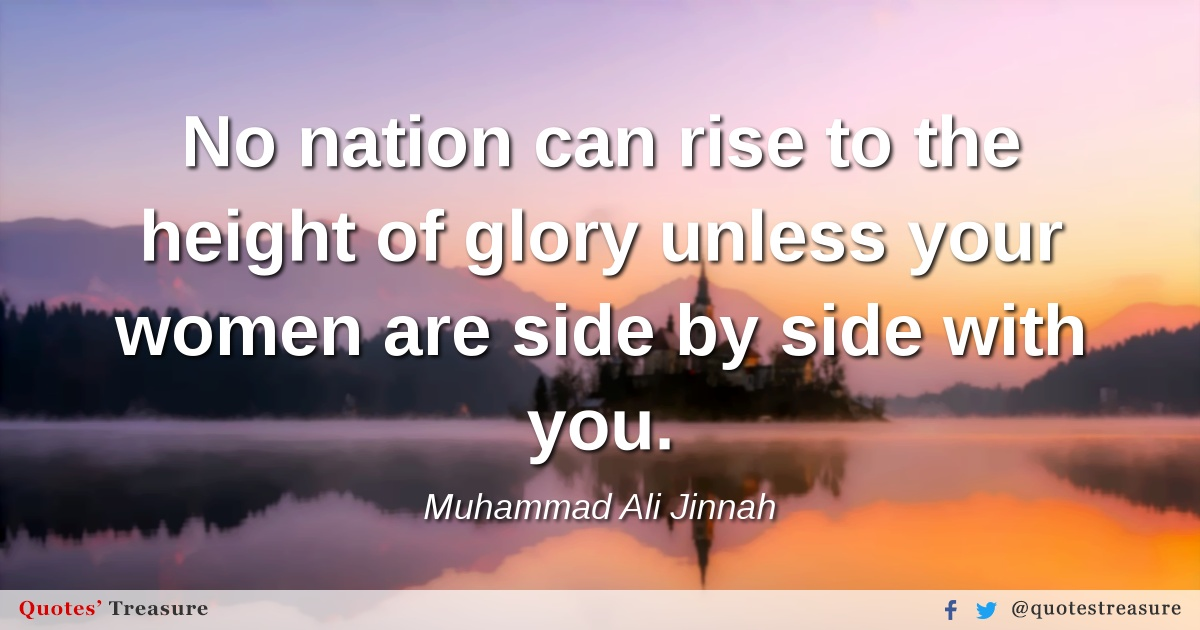 No nation can rise to the height of glory unless your women are side by side with you.