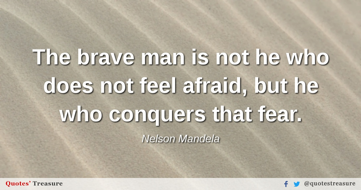 The brave man is not he who does not feel afraid, but he who conquers that fear.