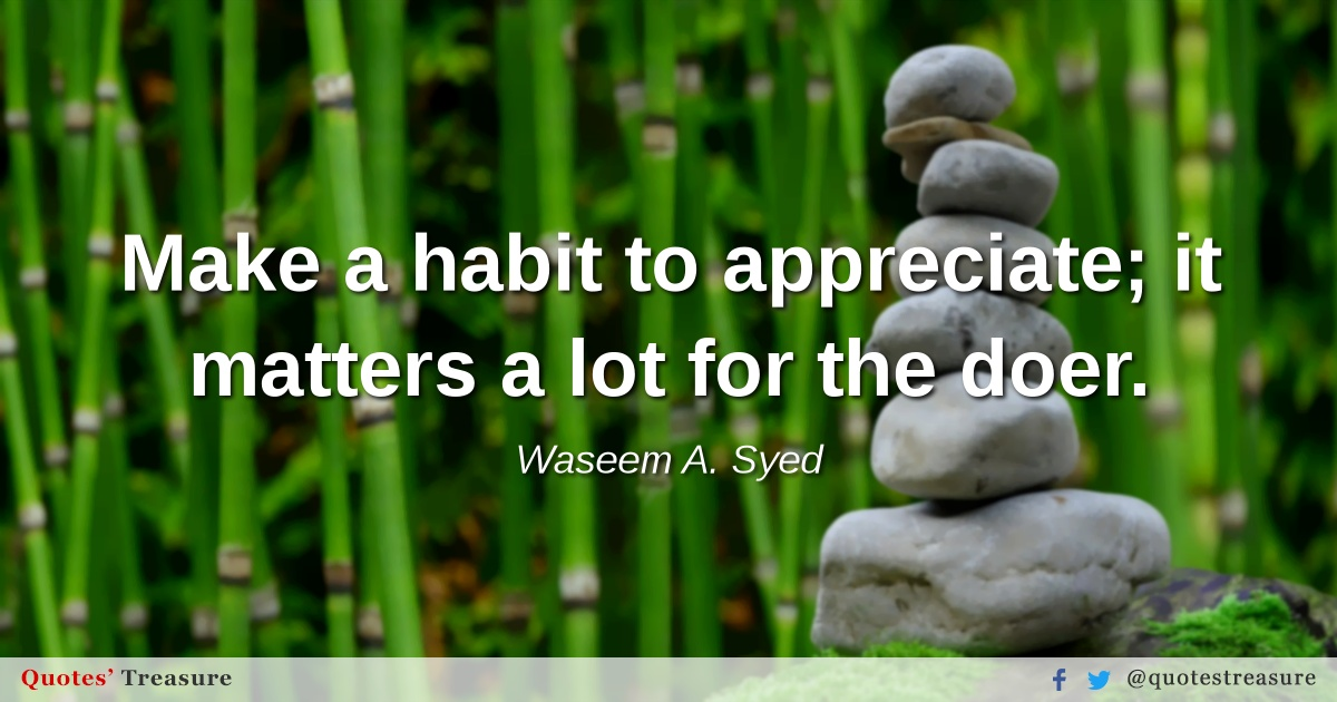 Make a habit to appreciate; it matters a lot for the doer.