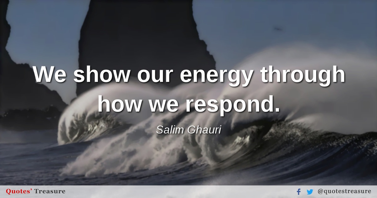 We show our energy through how we respond.