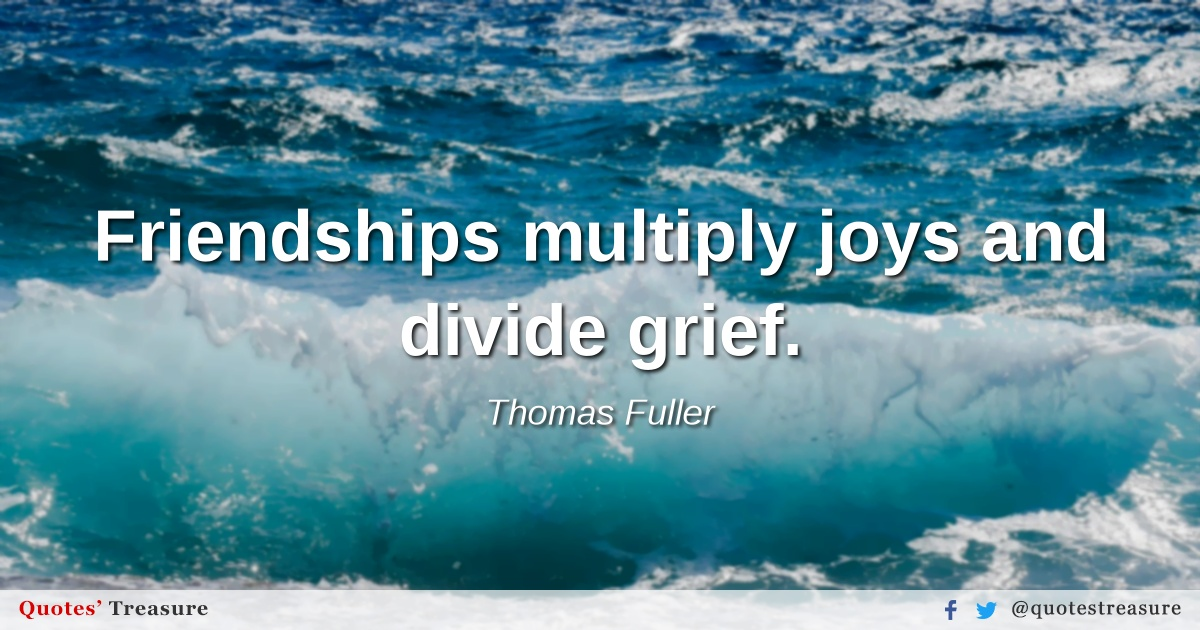 Friendships multiply joys and divide grief.