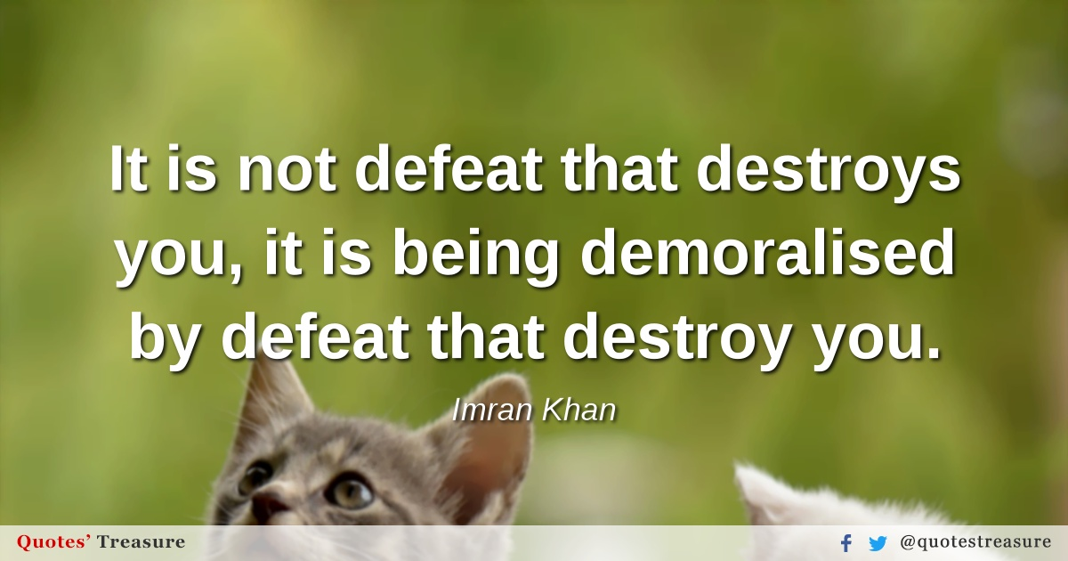 It is not defeat that destroys you, it is being demoralised by defeat that destroy you.