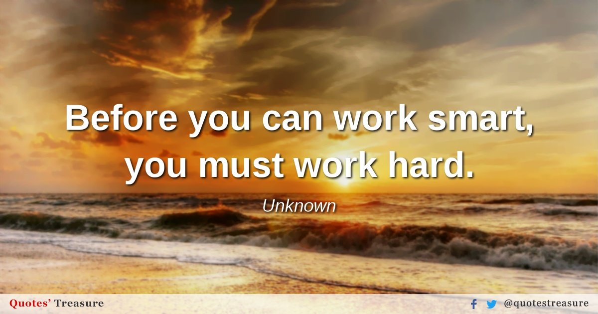 Before you can work smart, you must work hard.