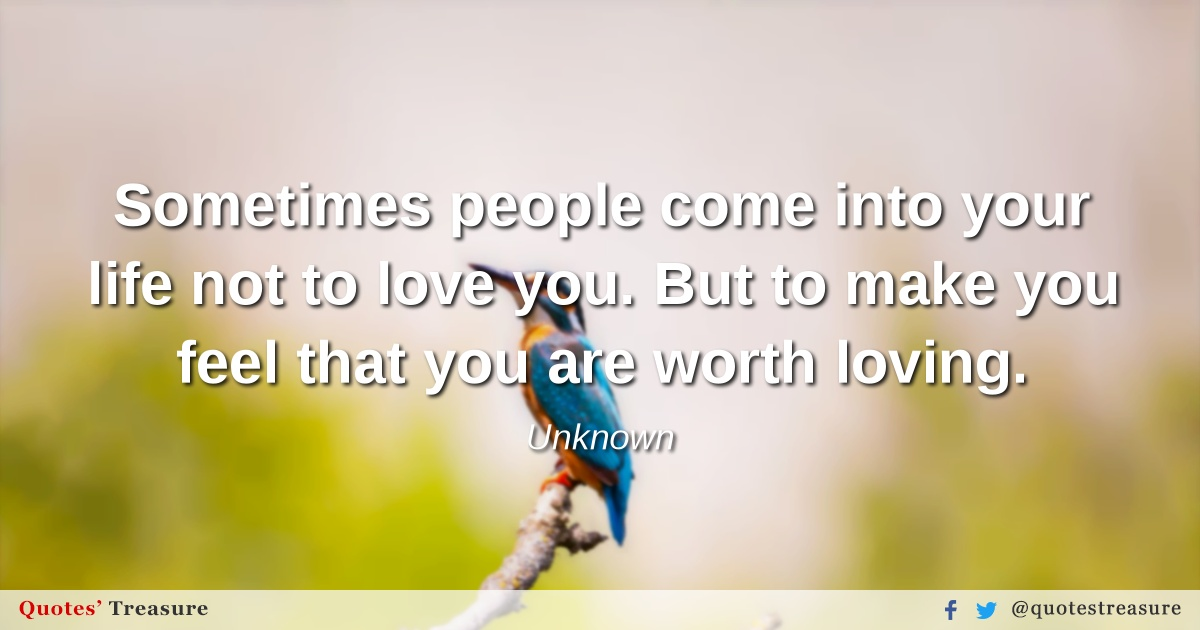Sometimes people come into your life not to love you. But to make you feel that you are worth loving.