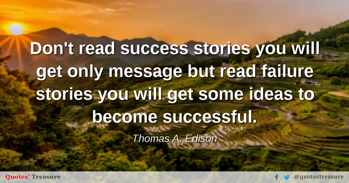 Don't read success stories you will get only message but read failure stories you will get some ideas to become successful.