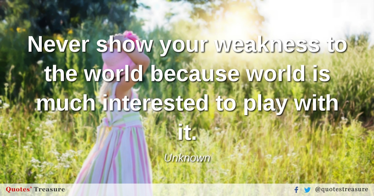 Never show your weakness to the world because world is much interested to play with it.