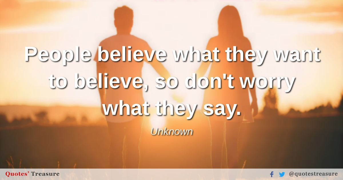 People believe what they want to believe, so don't worry what they say.