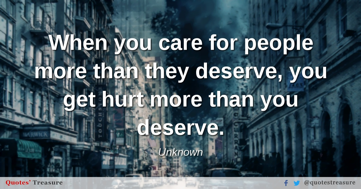 When you care for people more than they deserve, you get hurt more than you deserve.