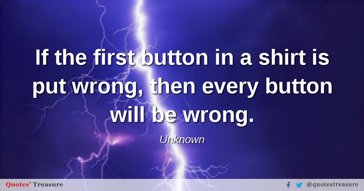 If the first button in a shirt is put wrong, then every button will be wrong.