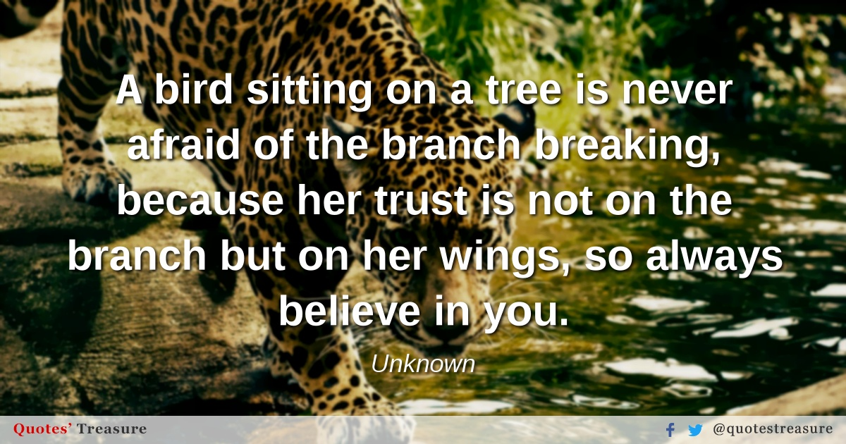 A bird sitting on a tree is never afraid of the branch breaking, because her trust is not on the branch but on her wings, so always believe in you.
