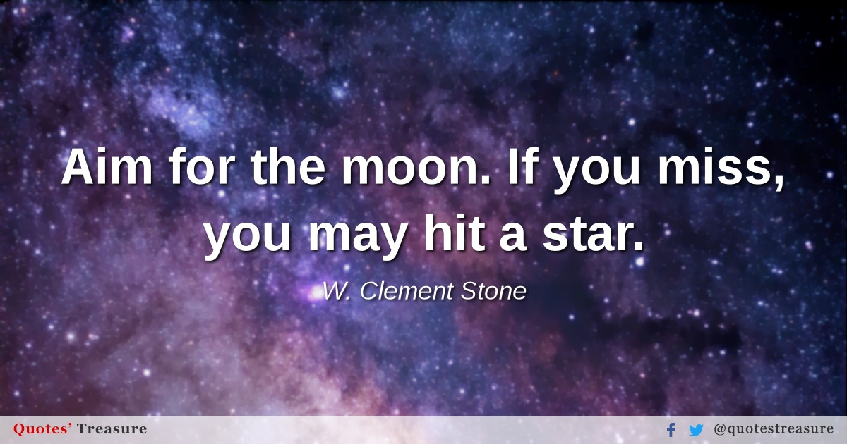 Aim for the moon. If you miss, you may hit a star.