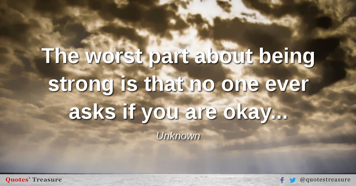 The worst part about being strong is that no one ever asks if you are okay...