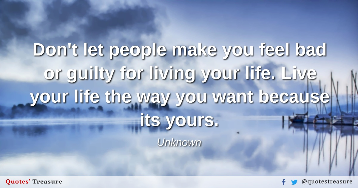 Don't let people make you feel bad or guilty for living your life. Live your life the way you want because its yours.