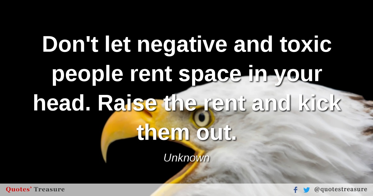 Don't let negative and toxic people rent space in your head. Raise the rent and kick them out.