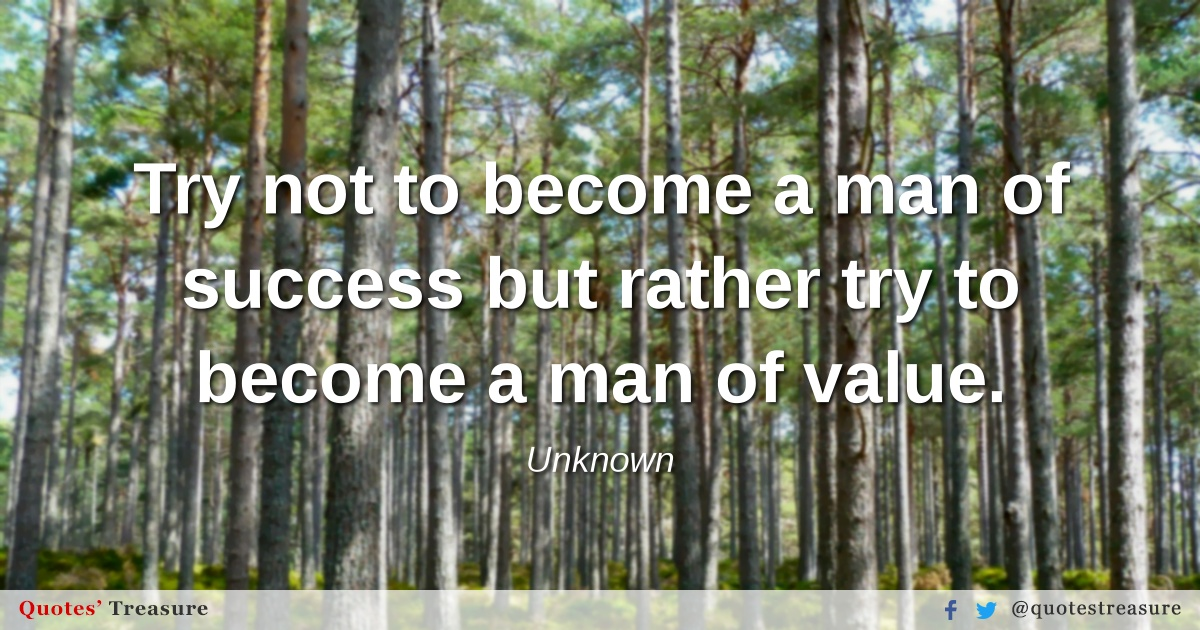 Try not to become a man of success but rather try to become a man of value.