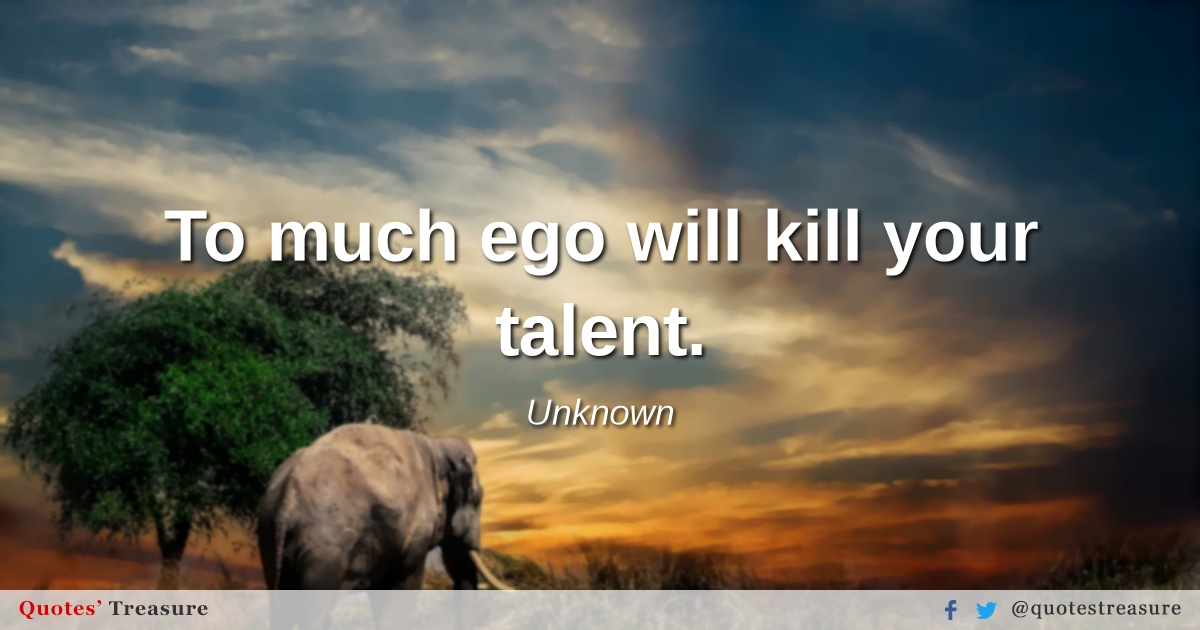 To much ego will kill your talent.