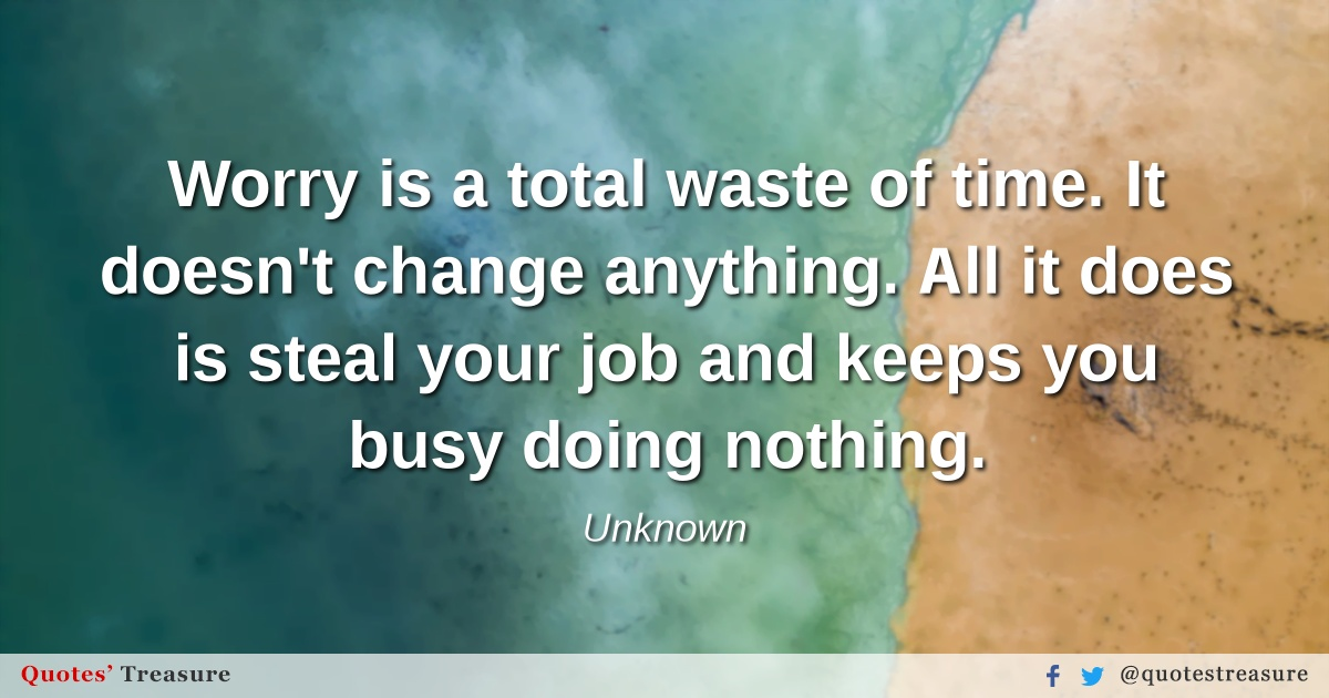 Worry is a total waste of time. It doesn't change anything. All it does is steal your job and keeps you busy doing nothing.