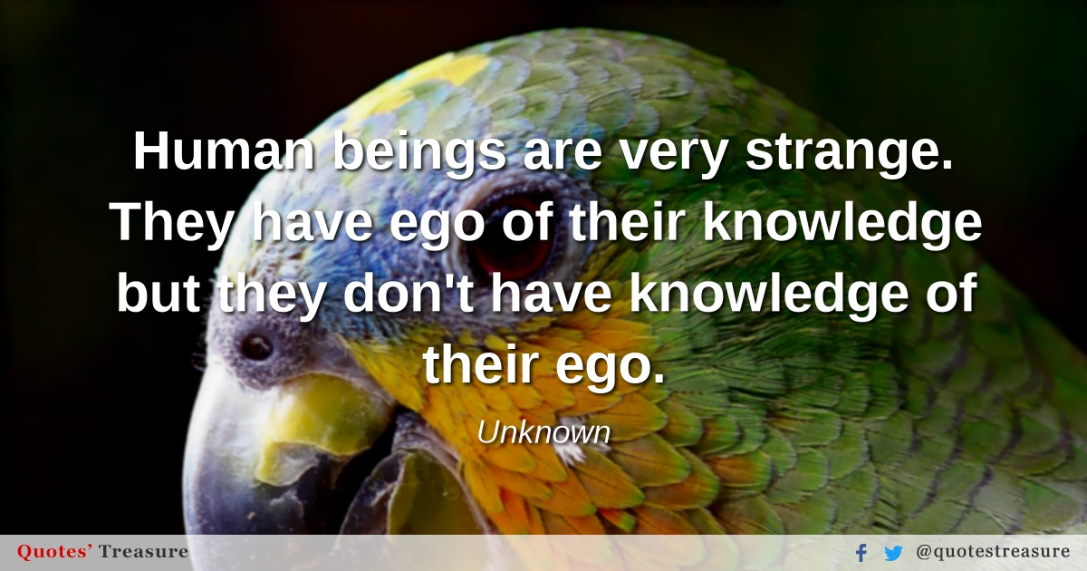 Human beings are very strange. They have ego of their knowledge but they don't have knowledge of their ego.