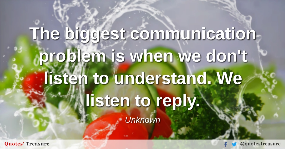 The biggest communication problem is when we don't listen to understand. We listen to reply.