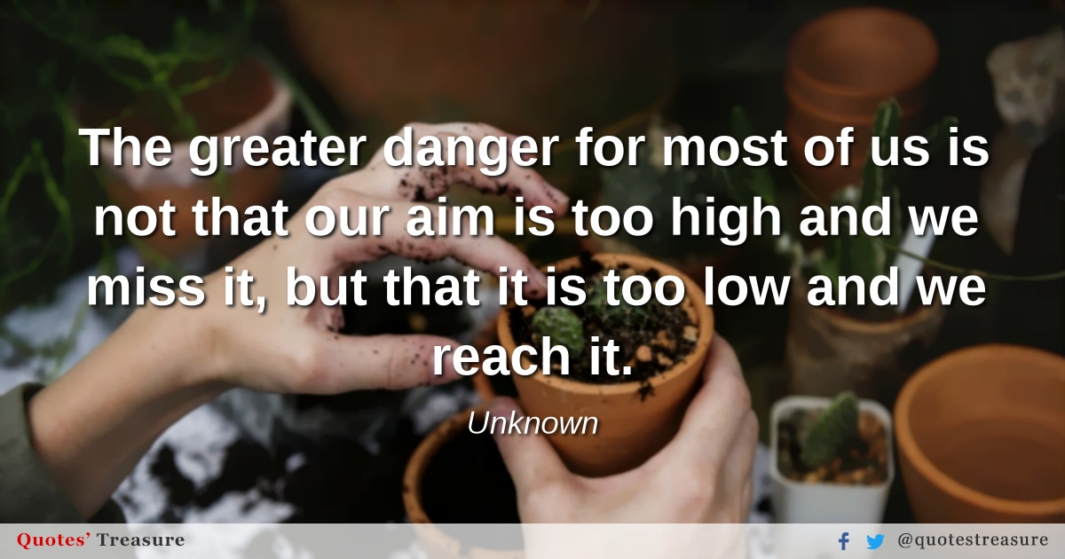 The greater danger for most of us is not that our aim is too high and we miss it, but that it is too low and we reach it.