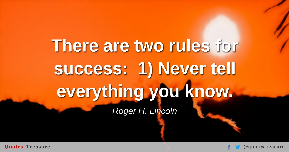There are two rules for success:  1) Never tell everything you know.