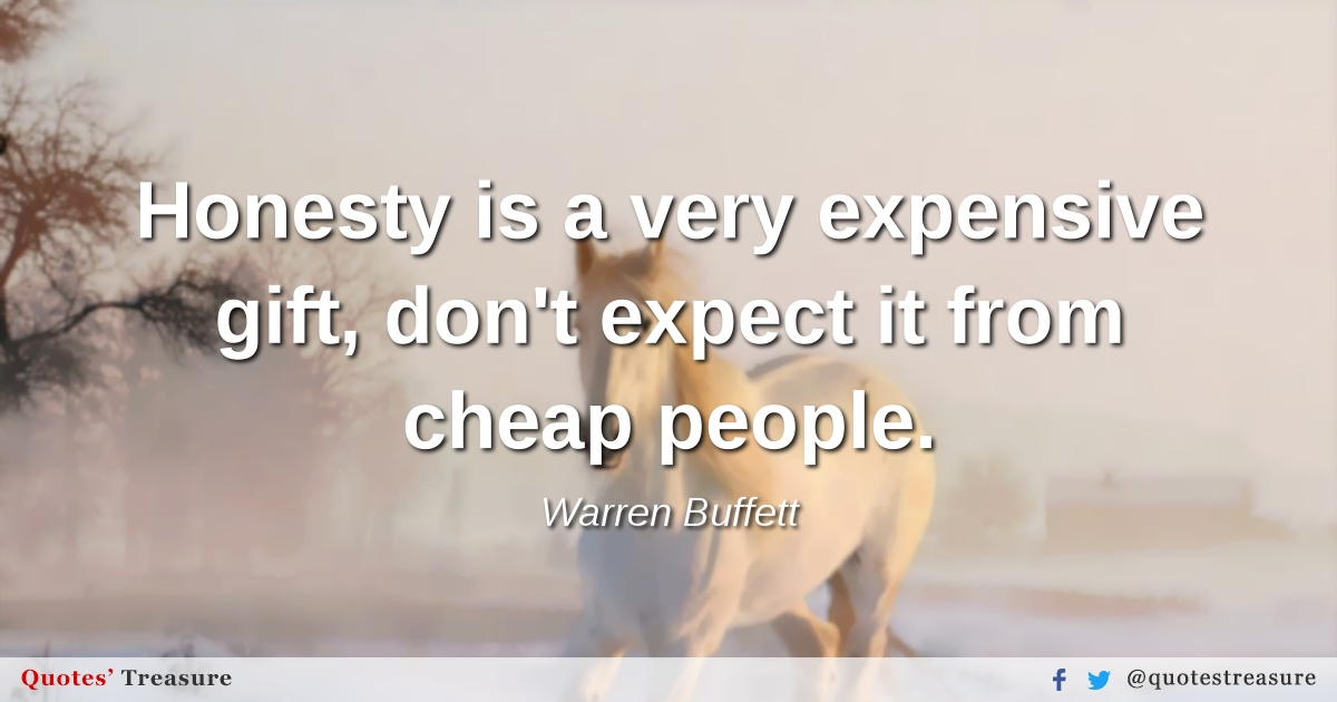 Honesty is a very expensive gift, don't expect it from cheap people.