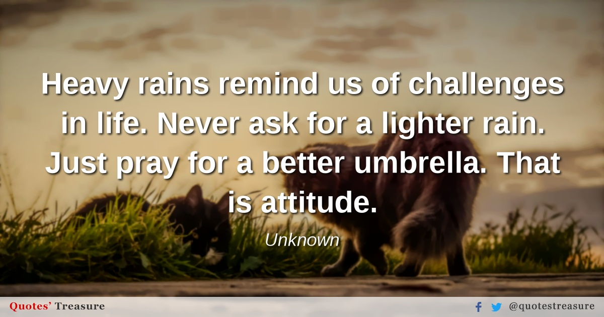 Heavy rains remind us of challenges in life. Never ask for a lighter rain. Just pray for a better umbrella. That is attitude.