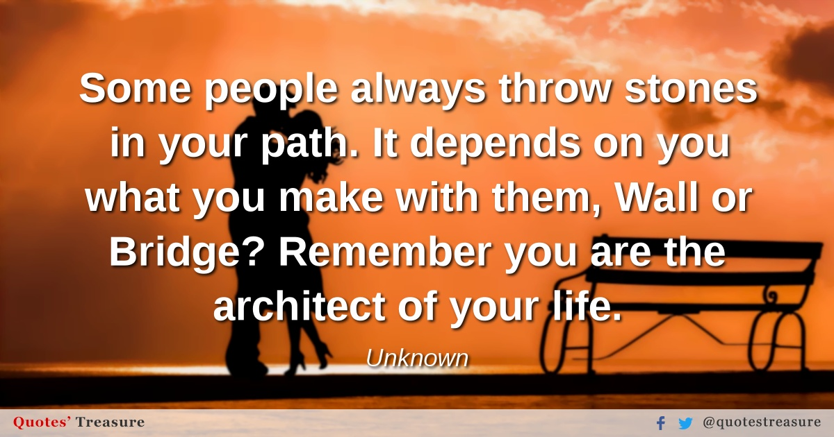 Some people always throw stones in your path. It depends on you what you make with them, Wall or Bridge? Remember you are the architect of your life.
