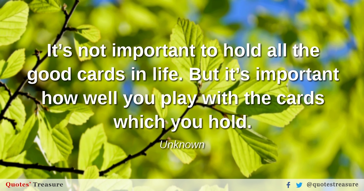 It's not important to hold all the good cards in life. But it's important how well you play with the cards which you hold.