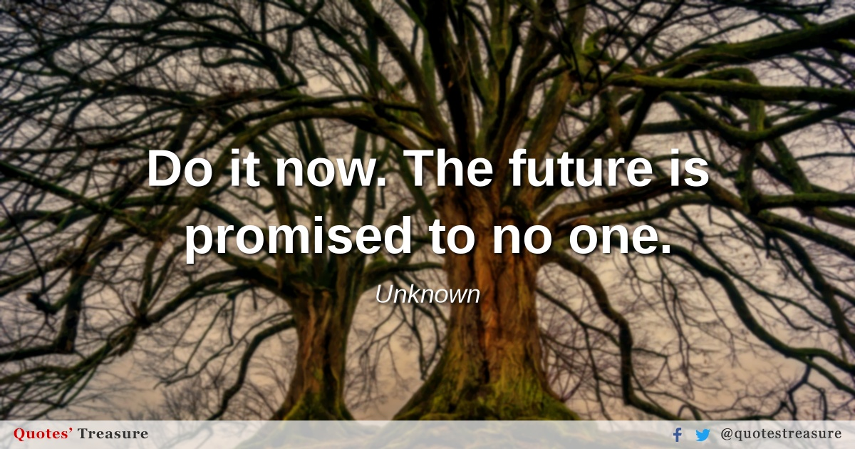 Do it now. The future is promised to no one.