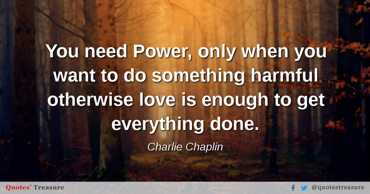 You need Power, only when you want to do something harmful otherwise love is enough to get everything done.
