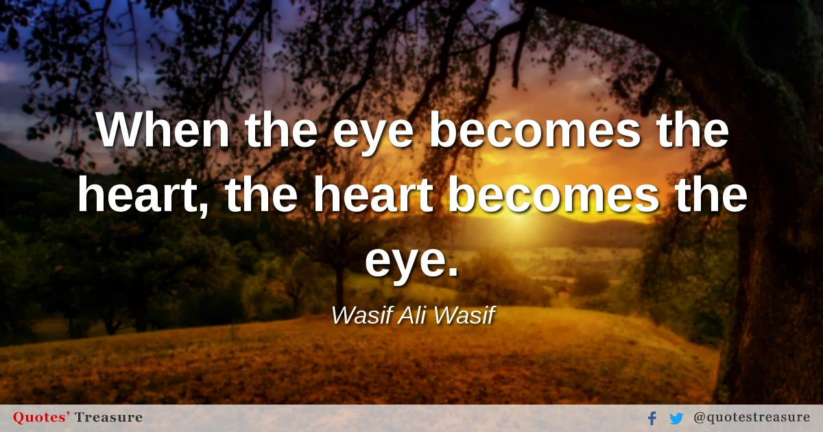 When the eye becomes the heart, the heart becomes the eye.