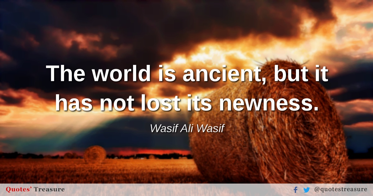 The world is ancient, but it has not lost its newness.