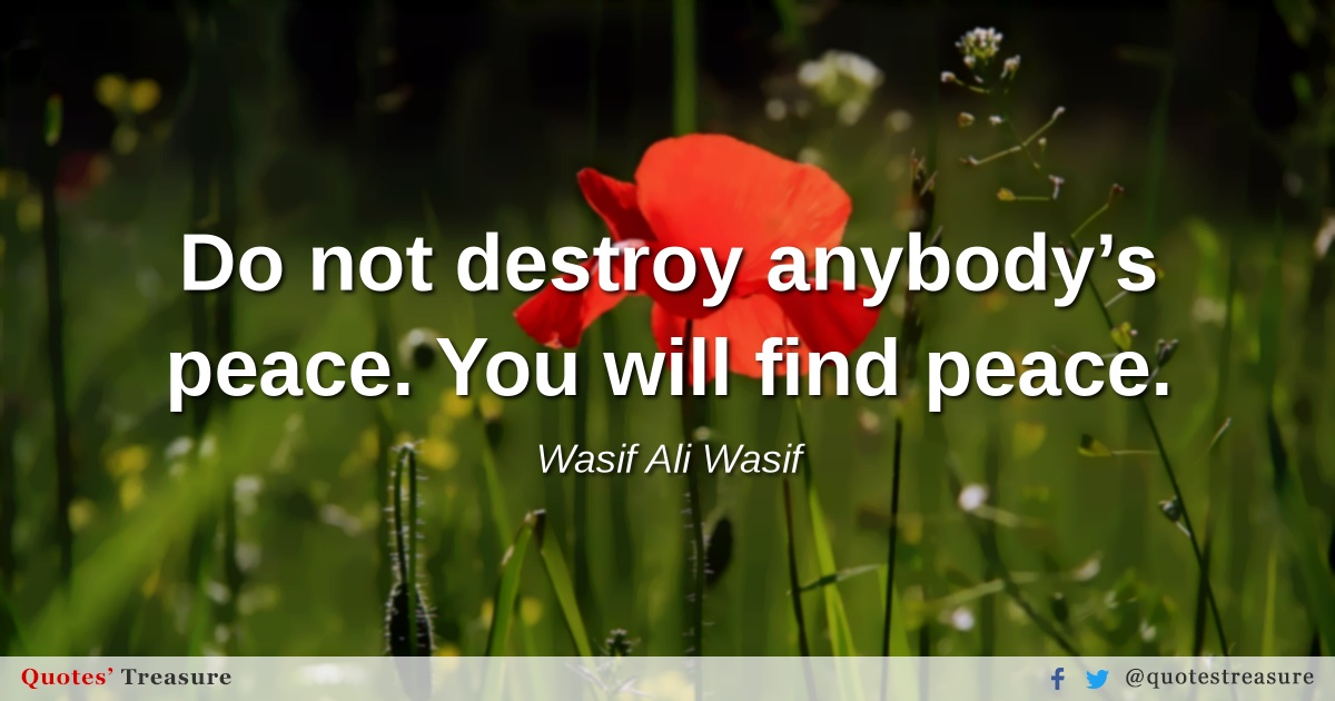 Do not destroy anybody's peace. You will find peace.