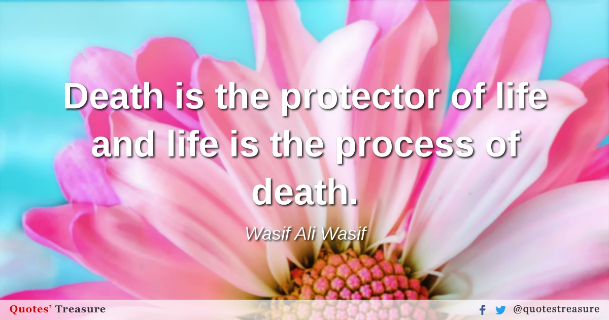 Death is the protector of life and life is the process of death.