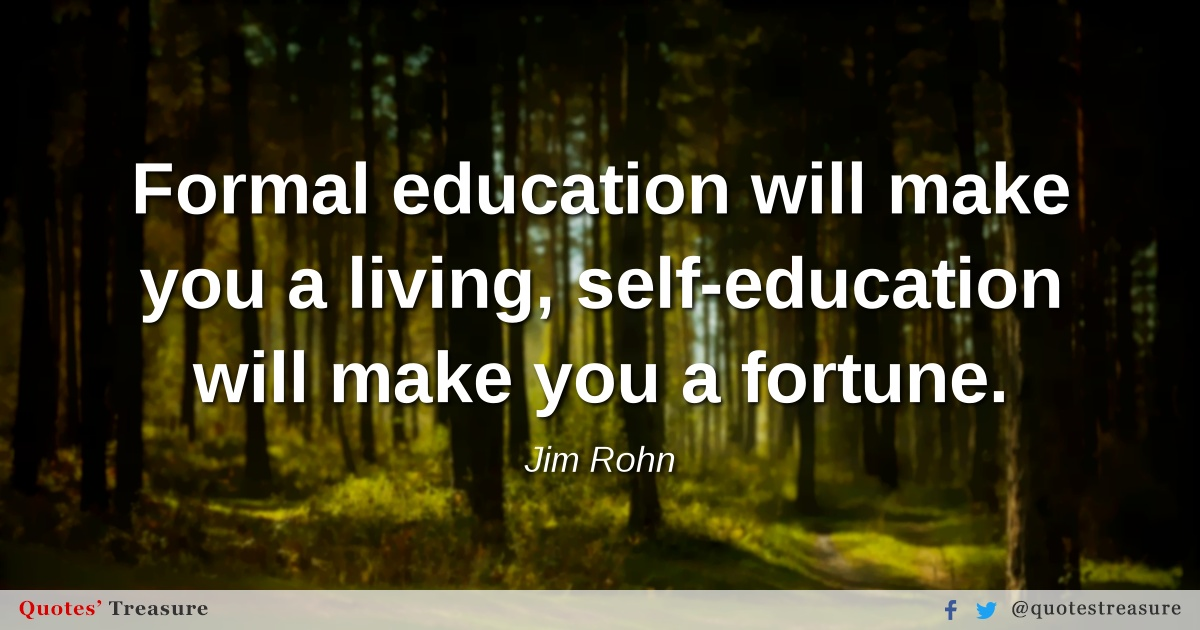 Formal education will make you a living, self-education will make you a fortune.