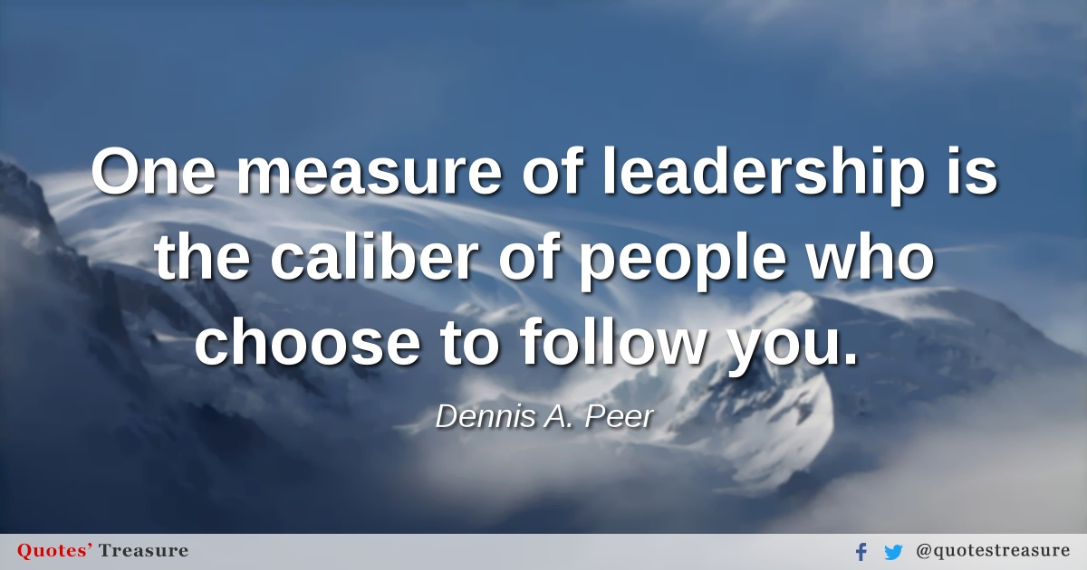 One measure of leadership is the caliber of people who choose to follow you.