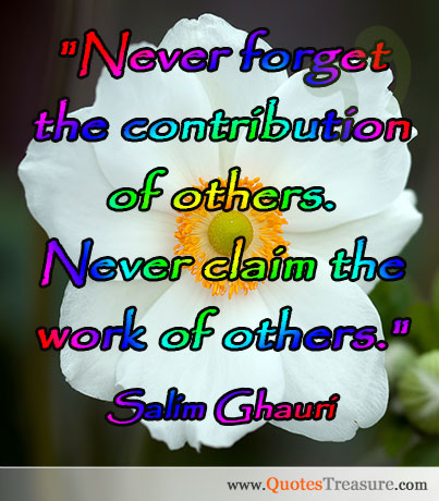 Never forget the contribution of others. Never claim the work of others.