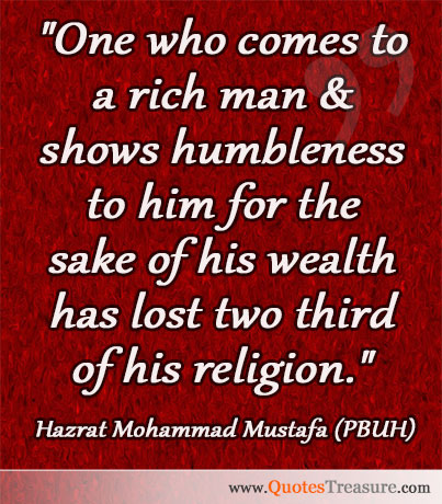 One who comes to a rich man & shows humbleness to him for the sake of his wealth has lost two third of his religion.