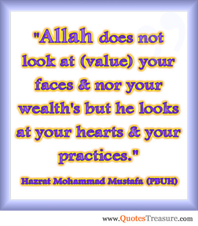 Allah does not look at (value) your faces & nor your wealth's but he looks at your hearts & your practices.